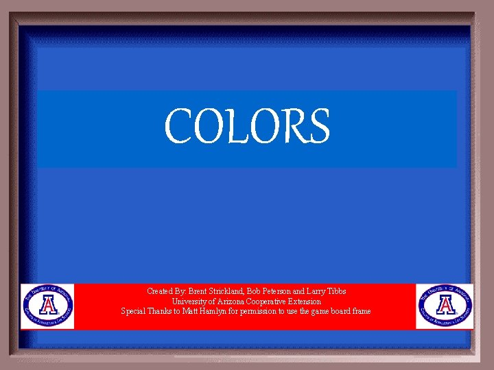 COLORS Created By: Brent Strickland, Bob Peterson and Larry Tibbs University of Arizona Cooperative