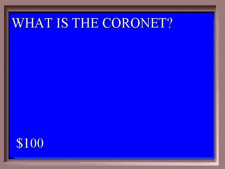 WHAT IS THE CORONET? 1 - 100 5 -100 A $100