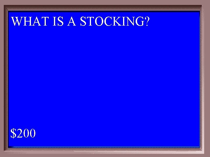 WHAT IS A STOCKING? 1 - 100 5 -200 A $200