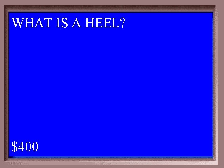 WHAT IS A HEEL? 1 - 100 5 -400 A $400