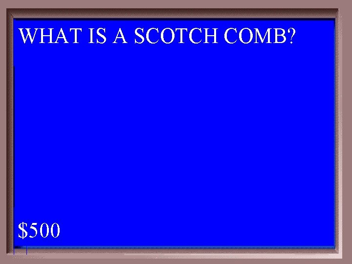 WHAT IS A SCOTCH COMB? 1 - 100 6 -500 A $500