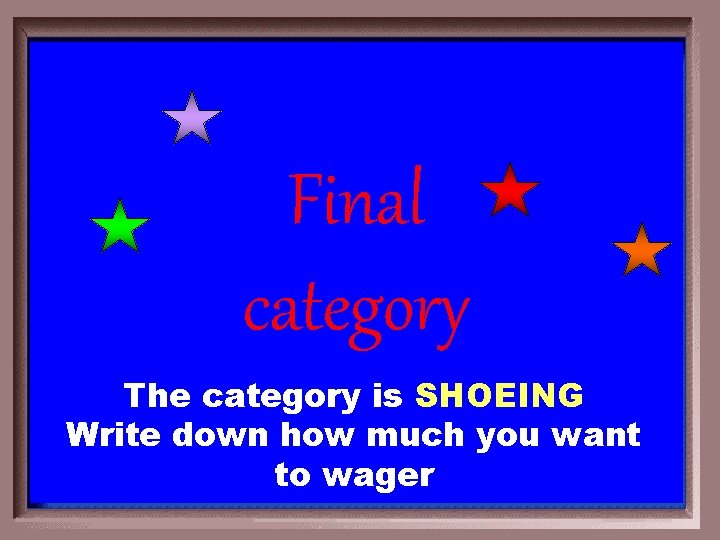 Final category The category is SHOEING Write down how much you want to wager