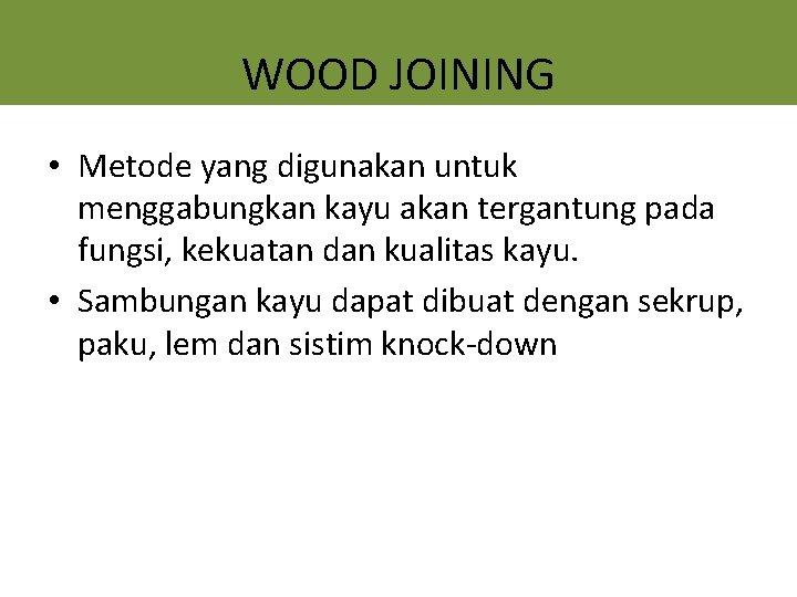 WOOD JOINING • Metode yang digunakan untuk menggabungkan kayu akan tergantung pada fungsi, kekuatan