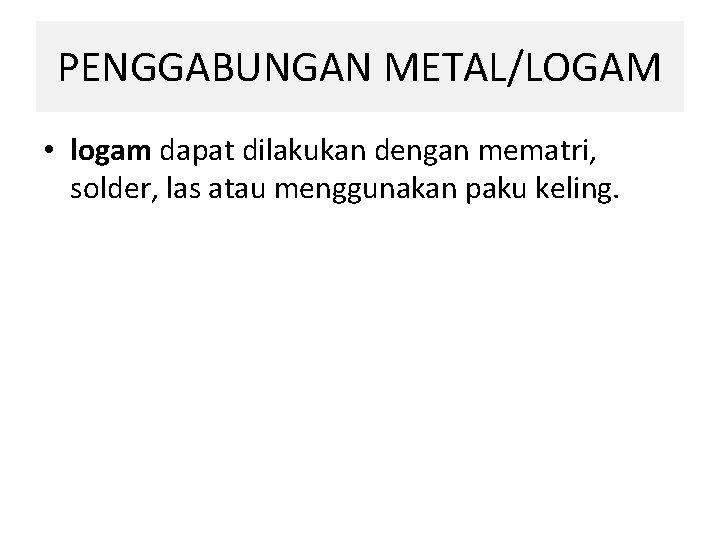 PENGGABUNGAN METAL/LOGAM • logam dapat dilakukan dengan mematri, solder, las atau menggunakan paku keling.