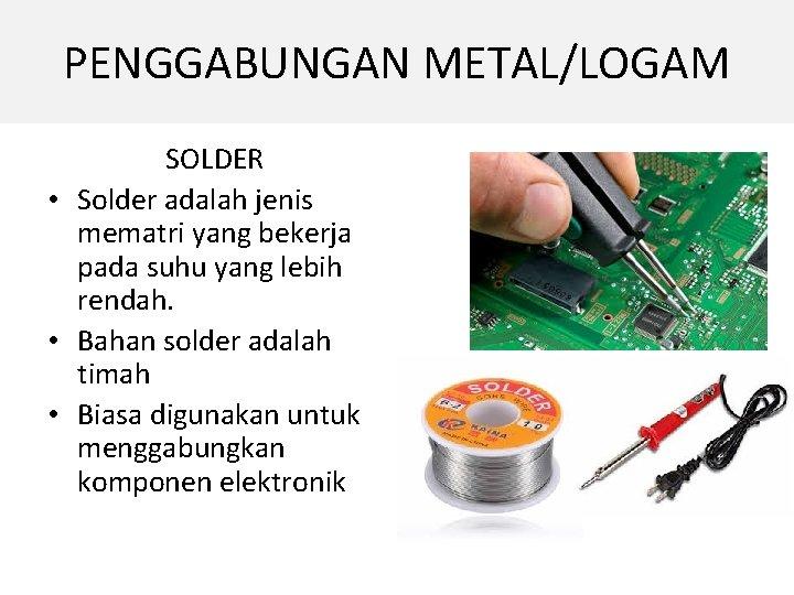 PENGGABUNGAN METAL/LOGAM SOLDER • Solder adalah jenis mematri yang bekerja pada suhu yang lebih