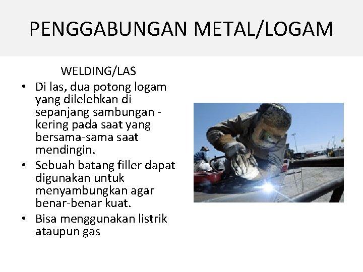 PENGGABUNGAN METAL/LOGAM WELDING/LAS • Di las, dua potong logam yang dilelehkan di sepanjang sambungan