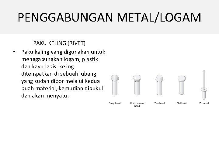 PENGGABUNGAN METAL/LOGAM PAKU KELING (RIVET) • Paku keling yang digunakan untuk menggabungkan logam, plastik