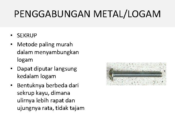 PENGGABUNGAN METAL/LOGAM • SEKRUP • Metode paling murah dalam menyambungkan logam • Dapat diputar