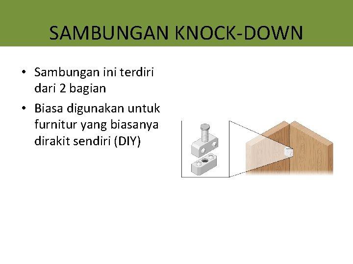 SAMBUNGAN KNOCK-DOWN • Sambungan ini terdiri dari 2 bagian • Biasa digunakan untuk furnitur