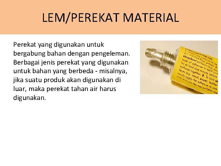 LEM/PEREKAT MATERIAL Perekat yang digunakan untuk bergabung bahan dengan pengeleman. Berbagai jenis perekat yang