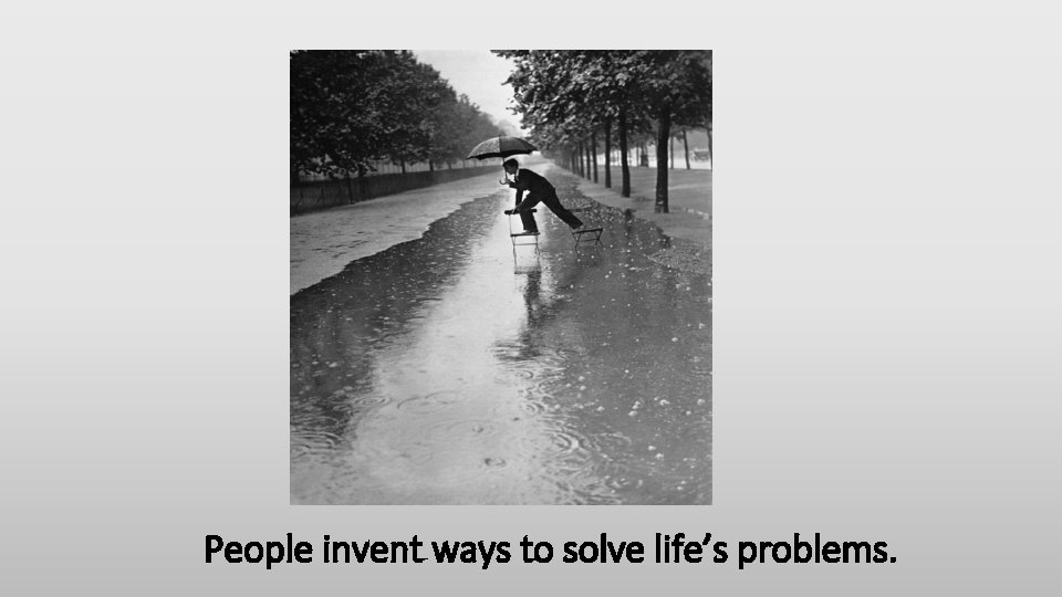 People invent ways to solve life's problems.