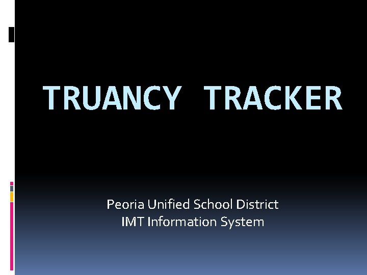 TRUANCY TRACKER Peoria Unified School District IMT Information System
