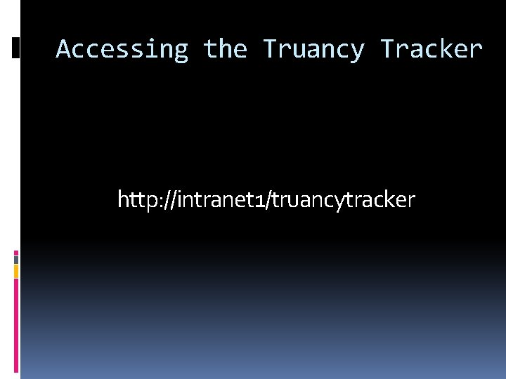 Accessing the Truancy Tracker http: //intranet 1/truancytracker