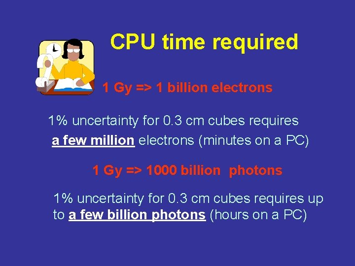 CPU time required 1 Gy => 1 billion electrons 1% uncertainty for 0. 3