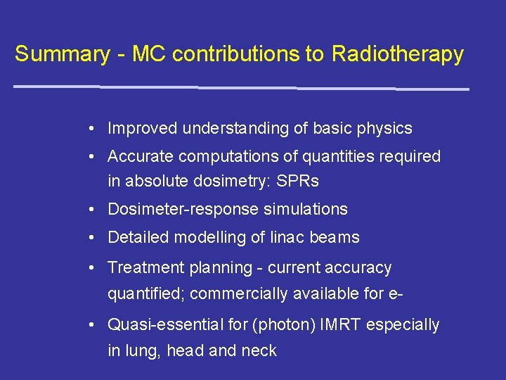 Summary - MC contributions to Radiotherapy • Improved understanding of basic physics • Accurate