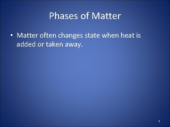Phases of Matter • Matter often changes state when heat is added or taken