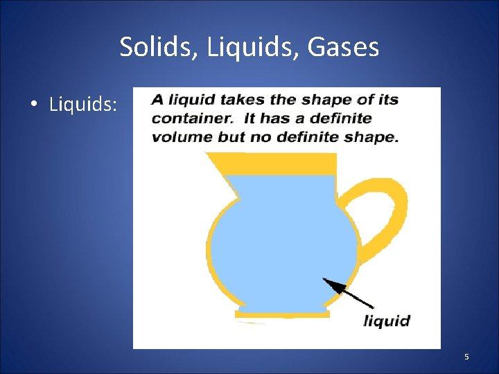 Solids, Liquids, Gases • Liquids: 5