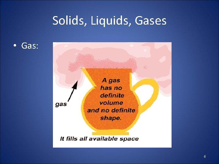 Solids, Liquids, Gases • Gas: 6