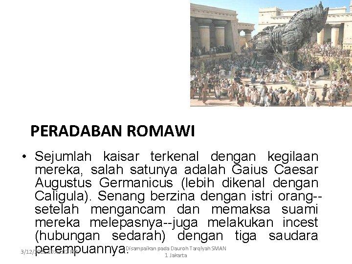 PERADABAN ROMAWI • Sejumlah kaisar terkenal dengan kegilaan mereka, salah satunya adalah Gaius Caesar