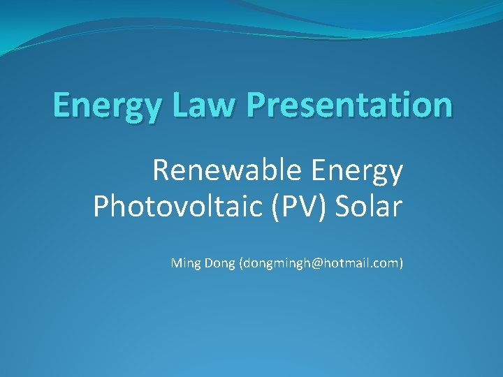 Energy Law Presentation Renewable Energy Photovoltaic (PV) Solar Ming Dong (dongmingh@hotmail. com)