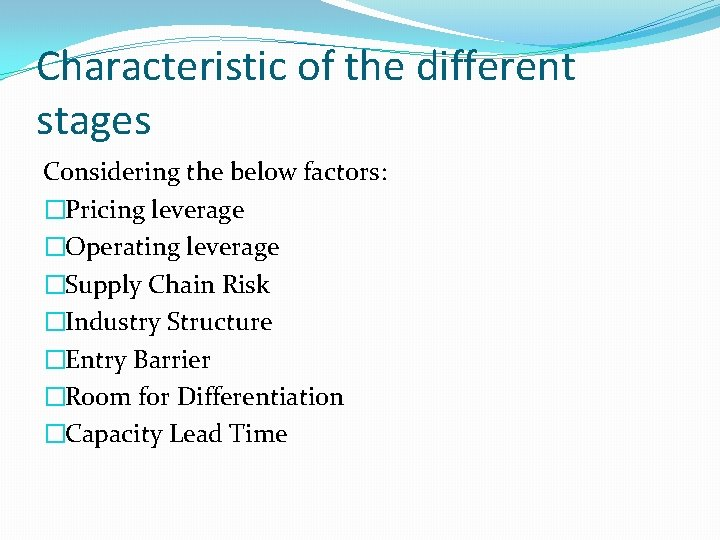 Characteristic of the different stages Considering the below factors: �Pricing leverage �Operating leverage �Supply