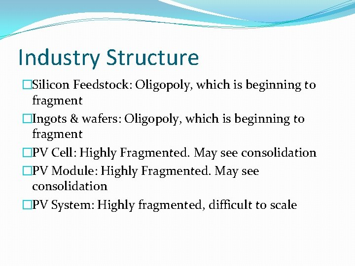 Industry Structure �Silicon Feedstock: Oligopoly, which is beginning to fragment �Ingots & wafers: Oligopoly,