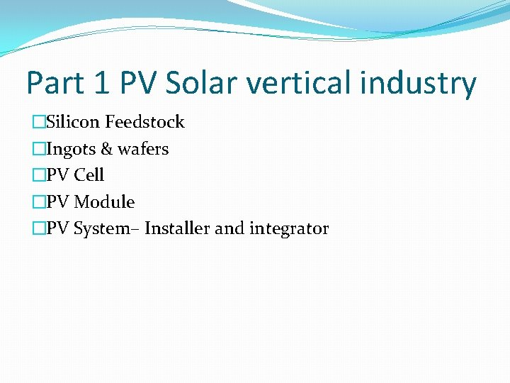 Part 1 PV Solar vertical industry �Silicon Feedstock �Ingots & wafers �PV Cell �PV