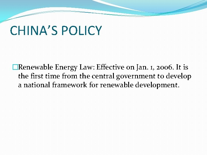 CHINA'S POLICY �Renewable Energy Law: Effective on Jan. 1, 2006. It is the first