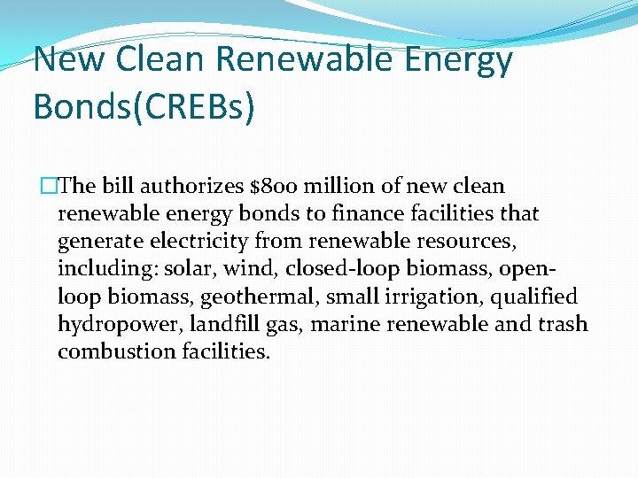 New Clean Renewable Energy Bonds(CREBs) �The bill authorizes $800 million of new clean renewable