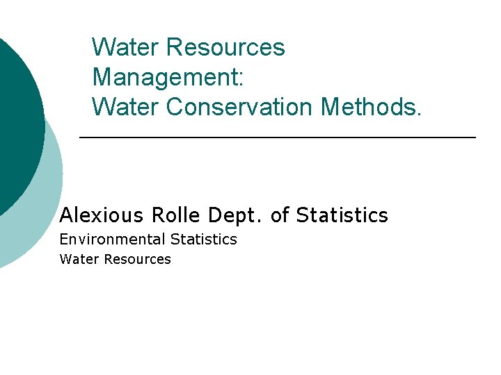 Water Resources Management: Water Conservation Methods. Alexious Rolle Dept. of Statistics Environmental Statistics Water