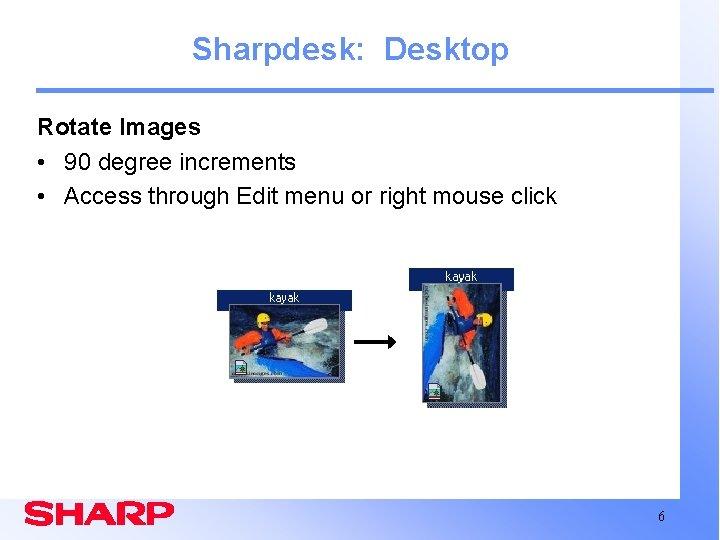 Sharpdesk: Desktop Rotate Images • 90 degree increments • Access through Edit menu or