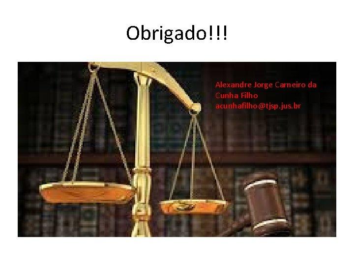 Obrigado!!! Alexandre Jorge Carneiro da Cunha Filho acunhafilho@tjsp. jus. br