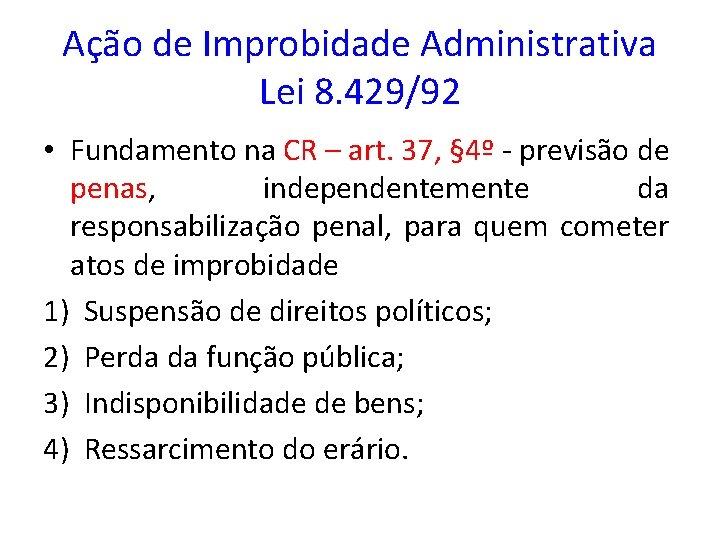 Ação de Improbidade Administrativa Lei 8. 429/92 • Fundamento na CR – art. 37,