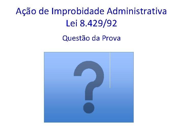 Ação de Improbidade Administrativa Lei 8. 429/92 Questão da Prova