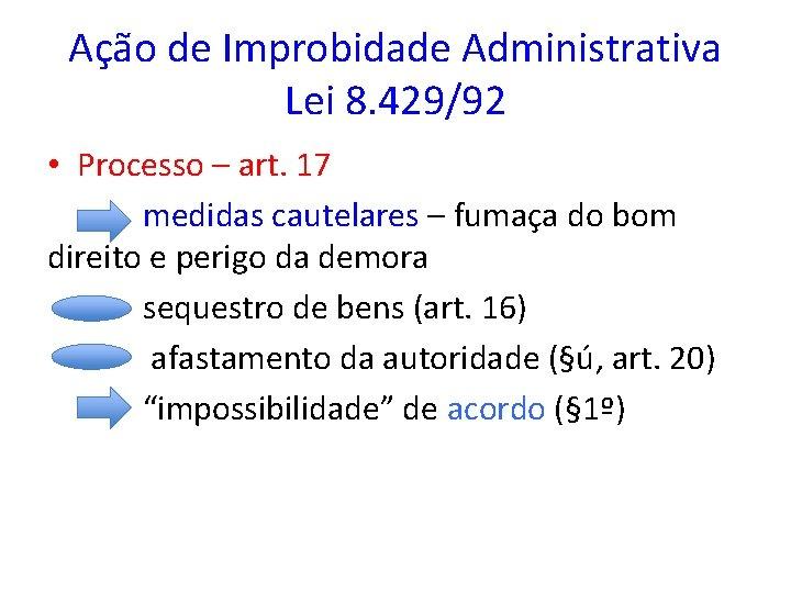 Ação de Improbidade Administrativa Lei 8. 429/92 • Processo – art. 17 medidas cautelares
