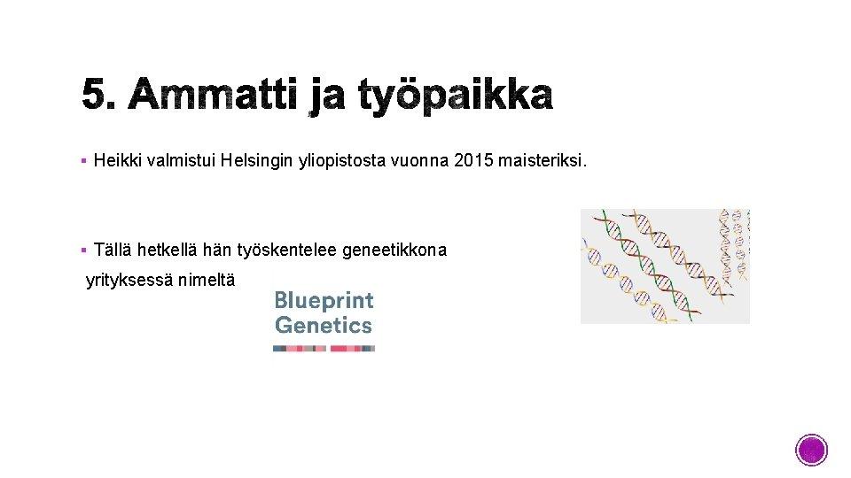 § Heikki valmistui Helsingin yliopistosta vuonna 2015 maisteriksi. § Tällä hetkellä hän työskentelee geneetikkona