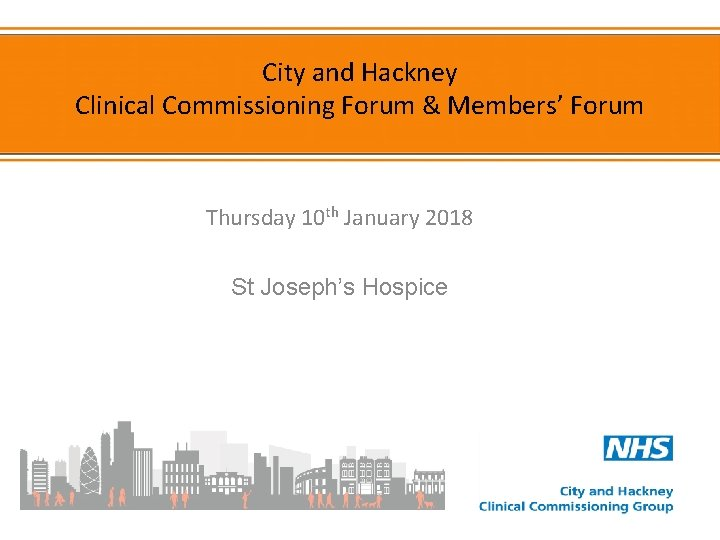 City and Hackney Clinical Commissioning Forum & Members' Forum Thursday 10 th January 2018