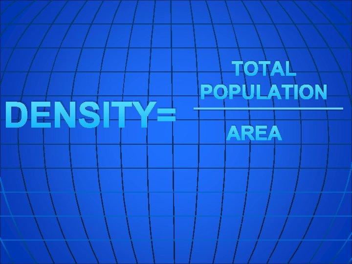 DENSITY= TOTAL POPULATION AREA