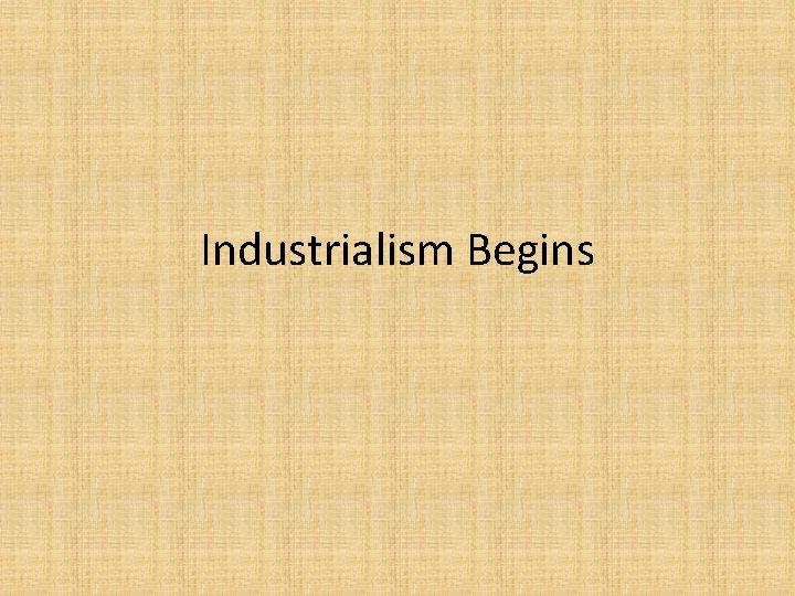 Industrialism Begins
