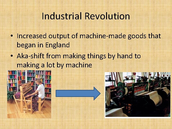 Industrial Revolution • Increased output of machine-made goods that began in England • Aka-shift