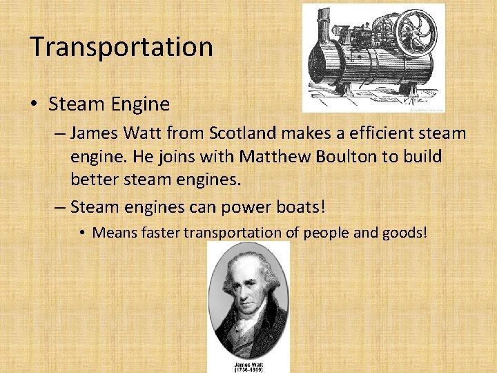 Transportation • Steam Engine – James Watt from Scotland makes a efficient steam engine.