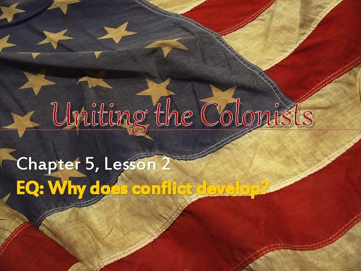 Uniting the Colonists Chapter 5, Lesson 2 EQ: Why does conflict develop?