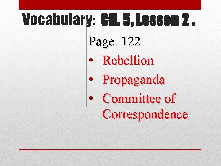 Vocabulary: CH. 5, Lesson 2. Page. 122 • Rebellion • Propaganda • Committee of