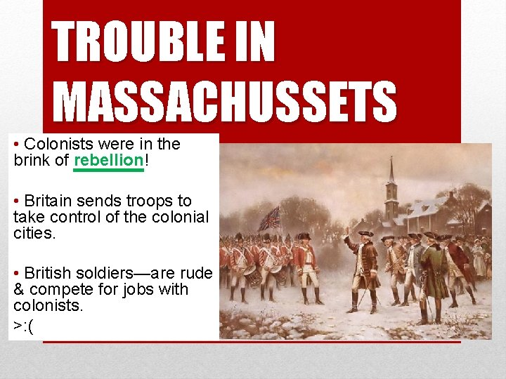 TROUBLE IN MASSACHUSSETS • Colonists were in the brink of rebellion! • Britain sends