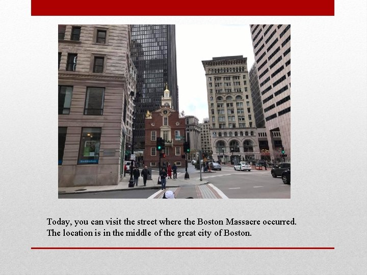 Today, you can visit the street where the Boston Massacre occurred. The location is