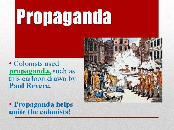 Propaganda • Colonists used propaganda, such as this cartoon drawn by Paul Revere. •