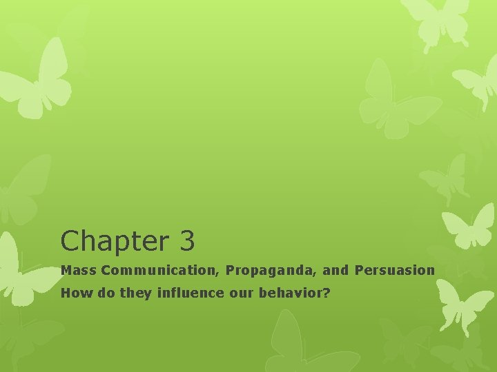 Chapter 3 Mass Communication, Propaganda, and Persuasion How do they influence our behavior?