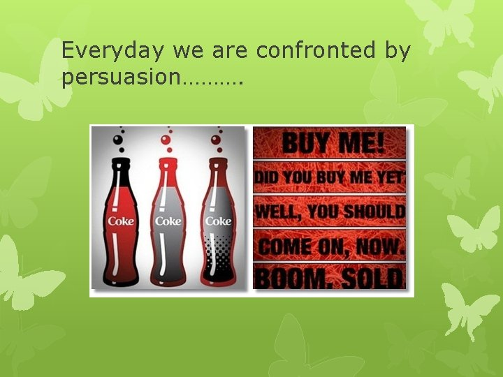 Everyday we are confronted by persuasion……….