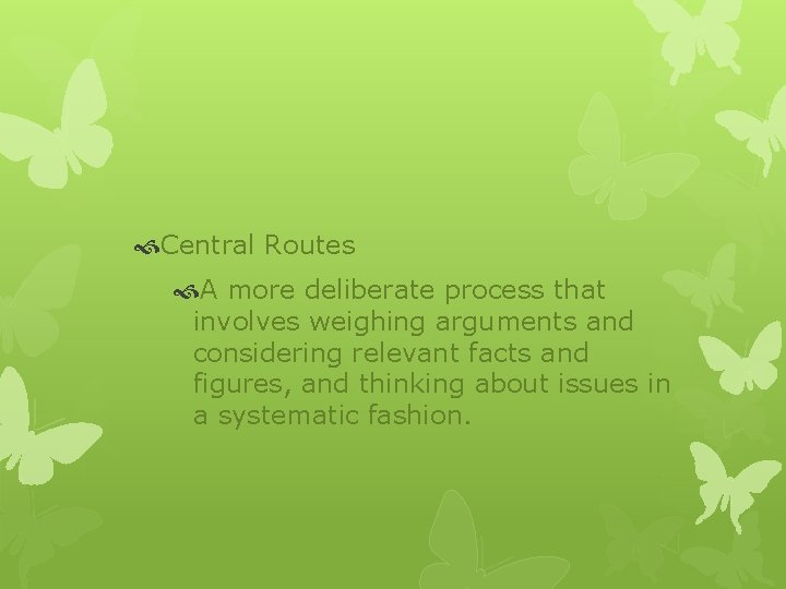 Central Routes A more deliberate process that involves weighing arguments and considering relevant