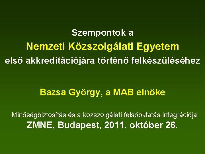 Szempontok a Nemzeti Közszolgálati Egyetem első akkreditációjára történő felkészüléséhez Bazsa György, a MAB elnöke